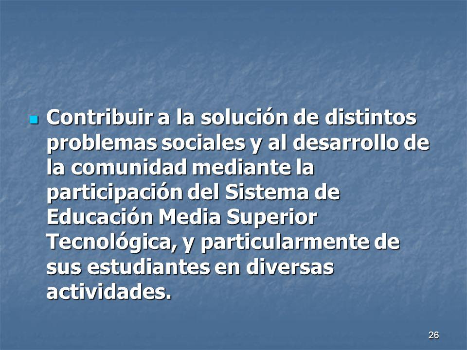 Contribuir a la solución de distintos problemas sociales y al desarrollo de la comunidad mediante la participación del Sistema de Educación Media Superior Tecnológica, y particularmente de sus estudiantes en diversas actividades.