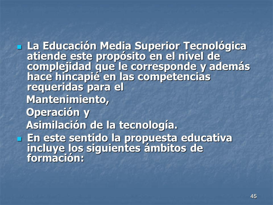 La Educación Media Superior Tecnológica atiende este propósito en el nivel de complejidad que le corresponde y además hace hincapié en las competencias requeridas para el