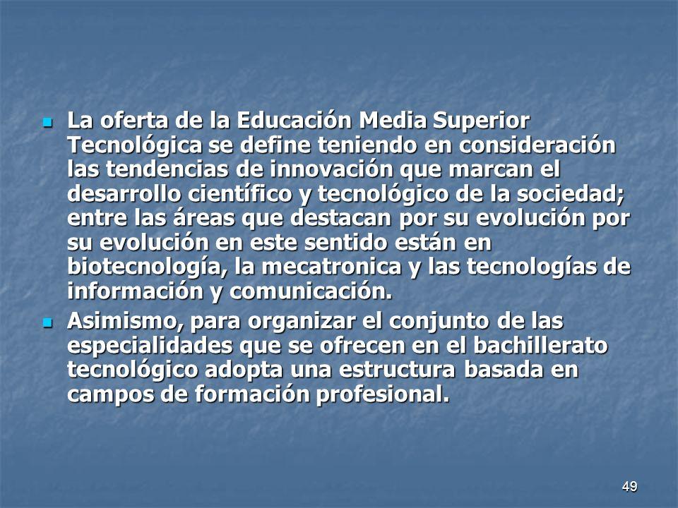 La oferta de la Educación Media Superior Tecnológica se define teniendo en consideración las tendencias de innovación que marcan el desarrollo científico y tecnológico de la sociedad; entre las áreas que destacan por su evolución por su evolución en este sentido están en biotecnología, la mecatronica y las tecnologías de información y comunicación.