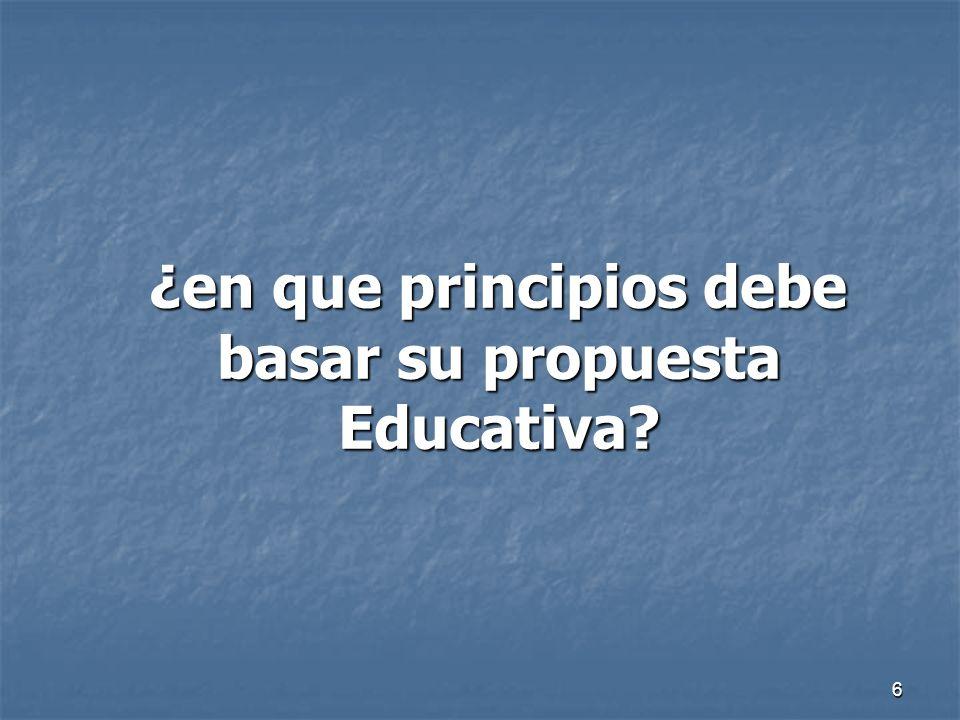 ¿en que principios debe basar su propuesta Educativa