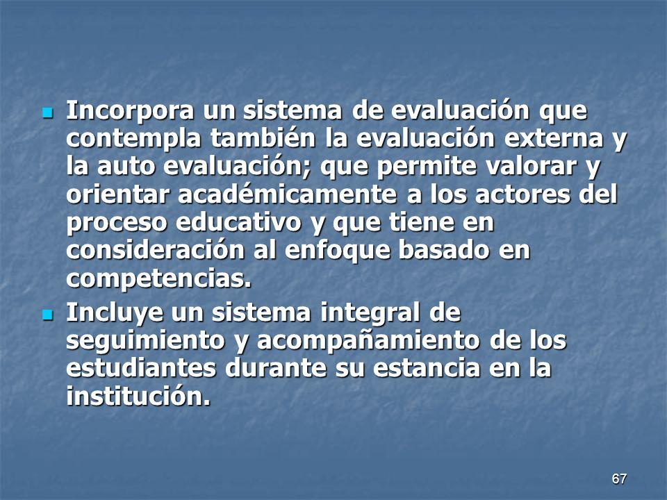 Incorpora un sistema de evaluación que contempla también la evaluación externa y la auto evaluación; que permite valorar y orientar académicamente a los actores del proceso educativo y que tiene en consideración al enfoque basado en competencias.