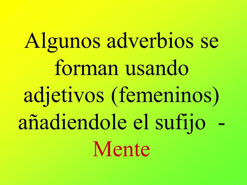 Algunos adverbios se forman usando adjetivos (femeninos) añadiendole el sufijo -Mente