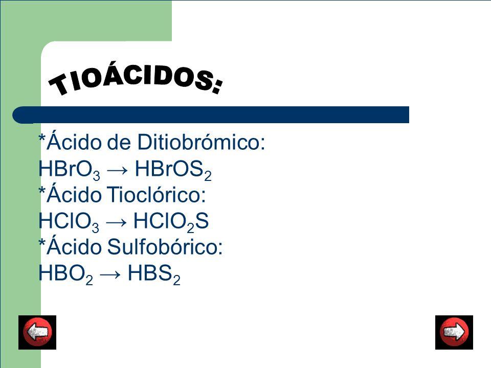 TIOÁCIDOS: *Ácido de Ditiobrómico: HBrO3 → HBrOS2 *Ácido Tioclórico: