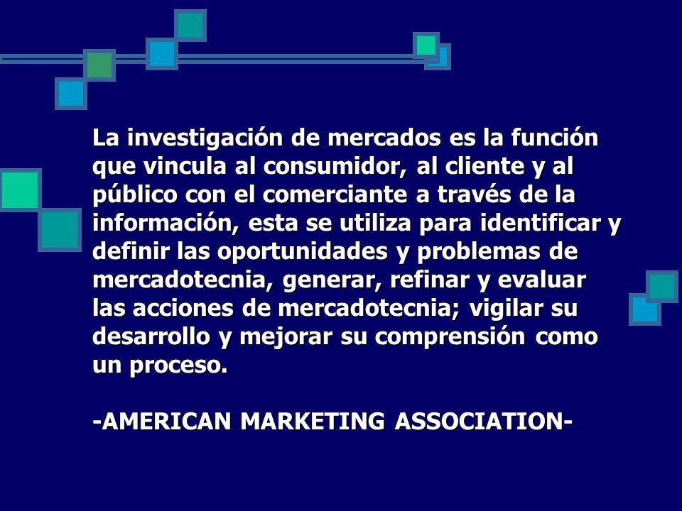 La investigación de mercados es la función que vincula al consumidor, al cliente y al público con el comerciante a través de la información, esta se utiliza para identificar y definir las oportunidades y problemas de mercadotecnia, generar, refinar y evaluar las acciones de mercadotecnia; vigilar su desarrollo y mejorar su comprensión como un proceso.