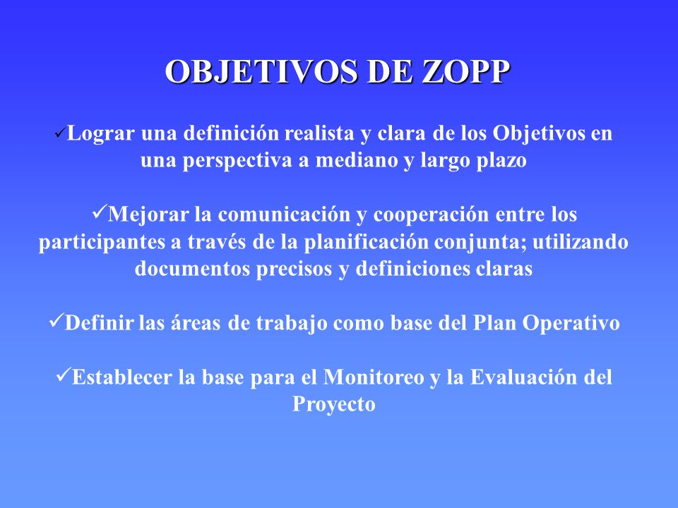 OBJETIVOS DE ZOPP Lograr una definición realista y clara de los Objetivos en una perspectiva a mediano y largo plazo.