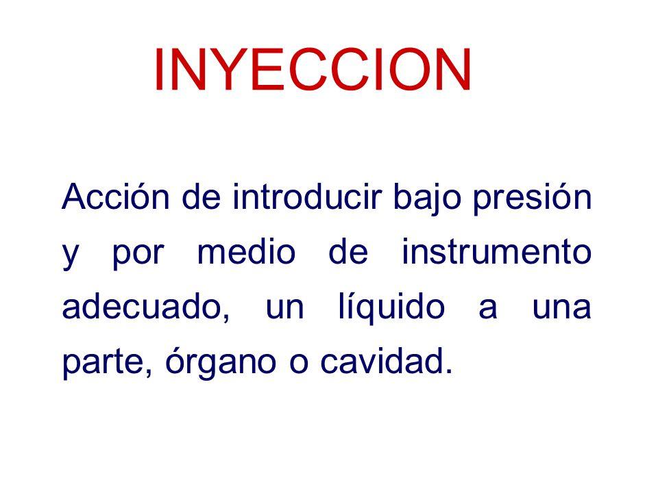 INYECCION Acción de introducir bajo presión y por medio de instrumento adecuado, un líquido a una parte, órgano o cavidad.