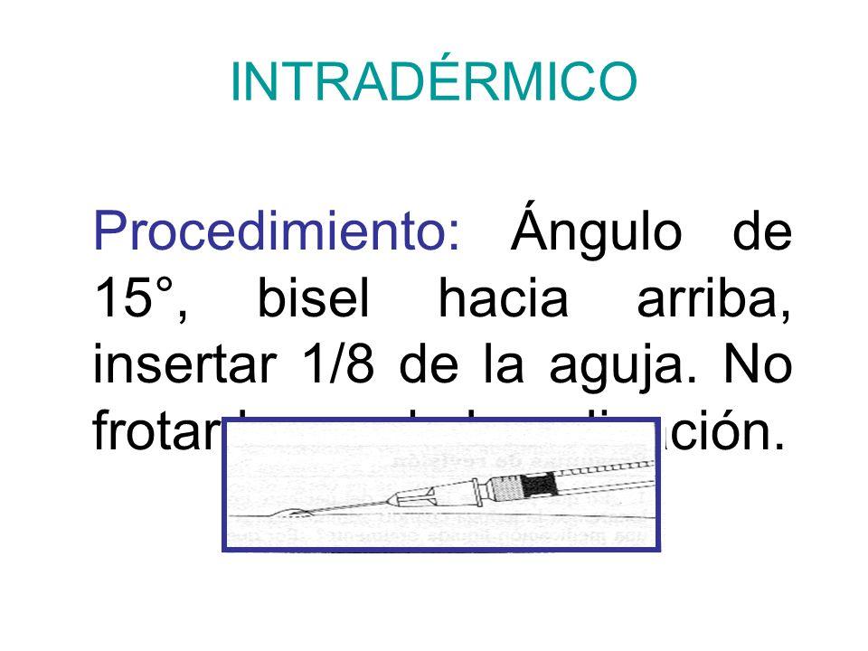 INTRADÉRMICO Procedimiento: Ángulo de 15°, bisel hacia arriba, insertar 1/8 de la aguja.