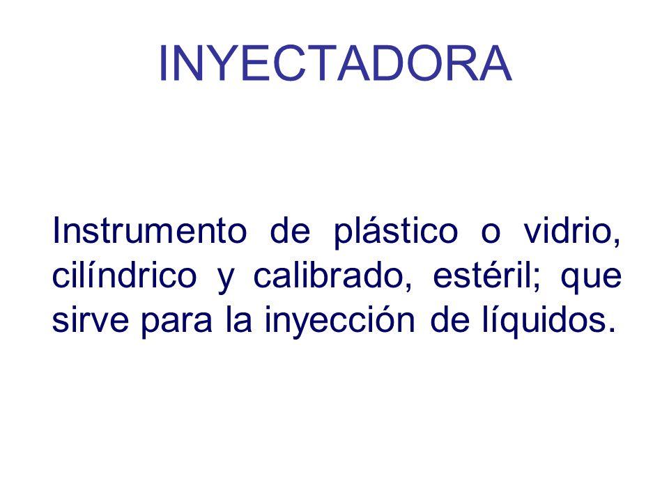 INYECTADORAInstrumento de plástico o vidrio, cilíndrico y calibrado, estéril; que sirve para la inyección de líquidos.