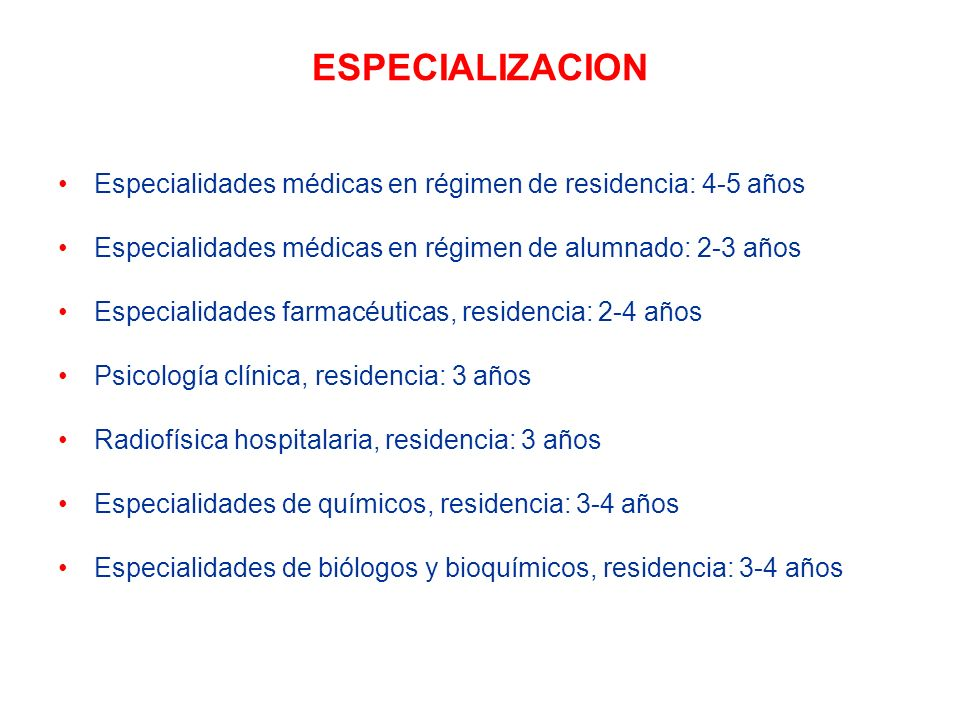 ESPECIALIZACION Especialidades médicas en régimen de residencia: 4-5 años. Especialidades médicas en régimen de alumnado: 2-3 años.