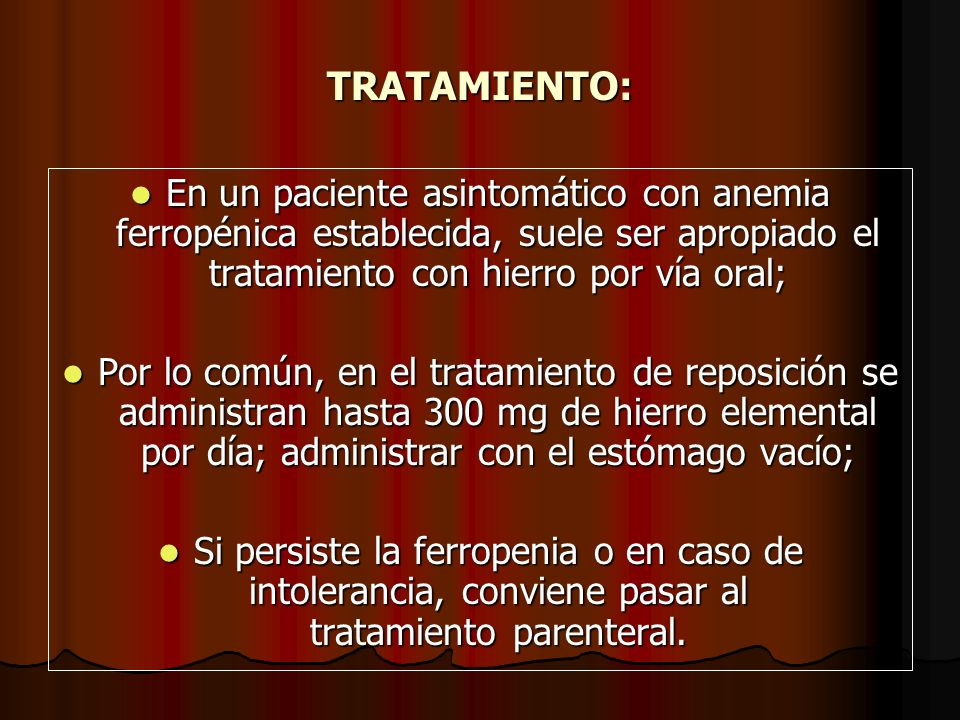 TRATAMIENTO: En un paciente asintomático con anemia ferropénica establecida, suele ser apropiado el tratamiento con hierro por vía oral;