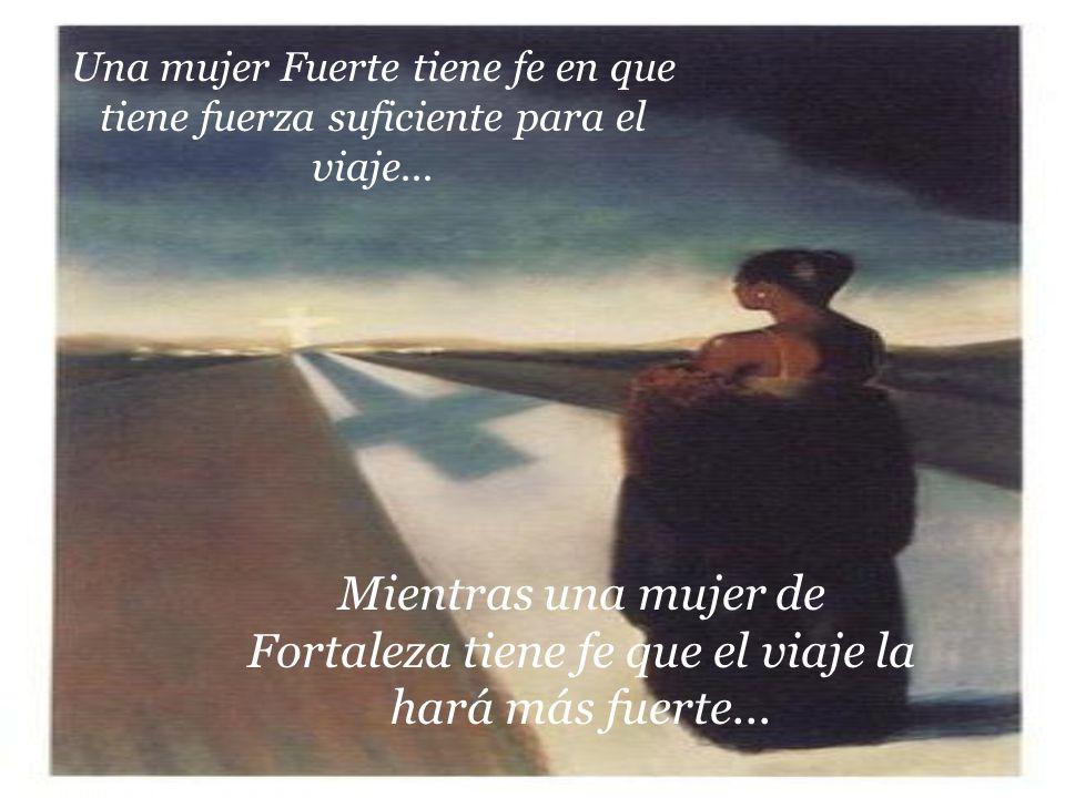 Una mujer Fuerte tiene fe en que tiene fuerza suficiente para el viaje...
