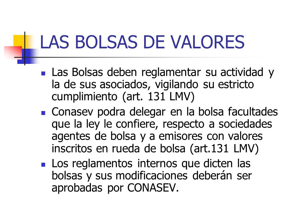 LAS BOLSAS DE VALORES Las Bolsas deben reglamentar su actividad y la de sus asociados, vigilando su estricto cumplimiento (art. 131 LMV)