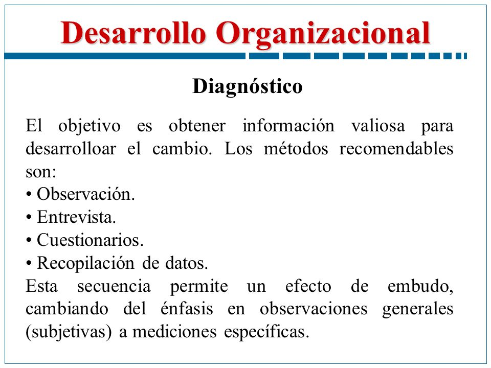 Diagnóstico El objetivo es obtener información valiosa para desarrolloar el cambio. Los métodos recomendables son: