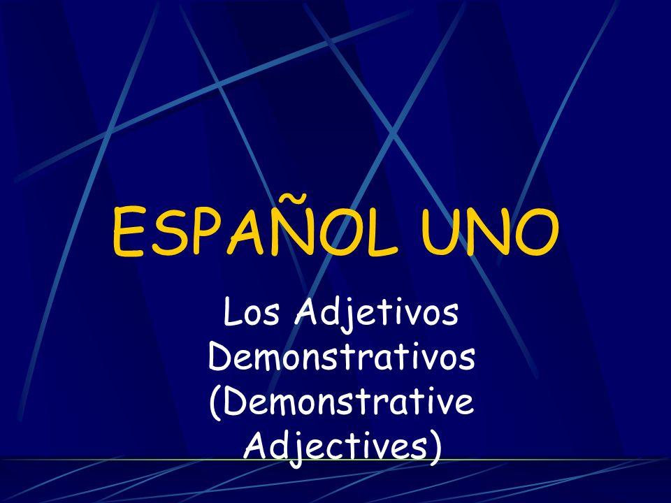 ESPAÑOL UNO Los Adjetivos Demonstrativos (Demonstrative Adjectives)