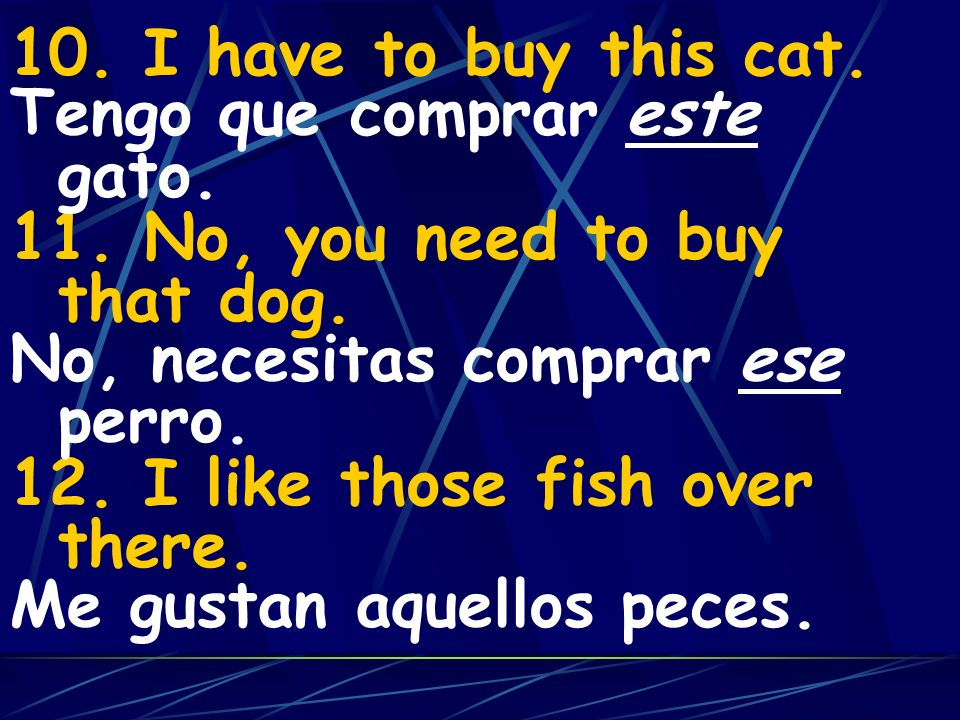 10. I have to buy this cat. 11. No, you need to buy that dog. 12. I like those fish over there. Tengo que comprar este gato.