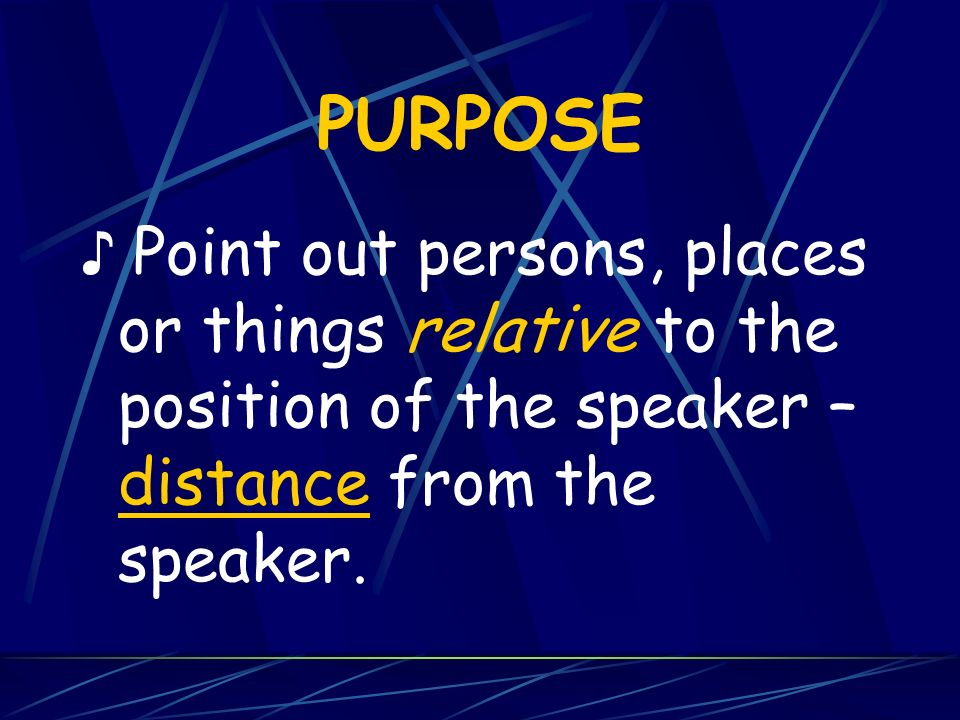 PURPOSE♪ Point out persons, places or things relative to the position of the speaker – distance from the speaker.