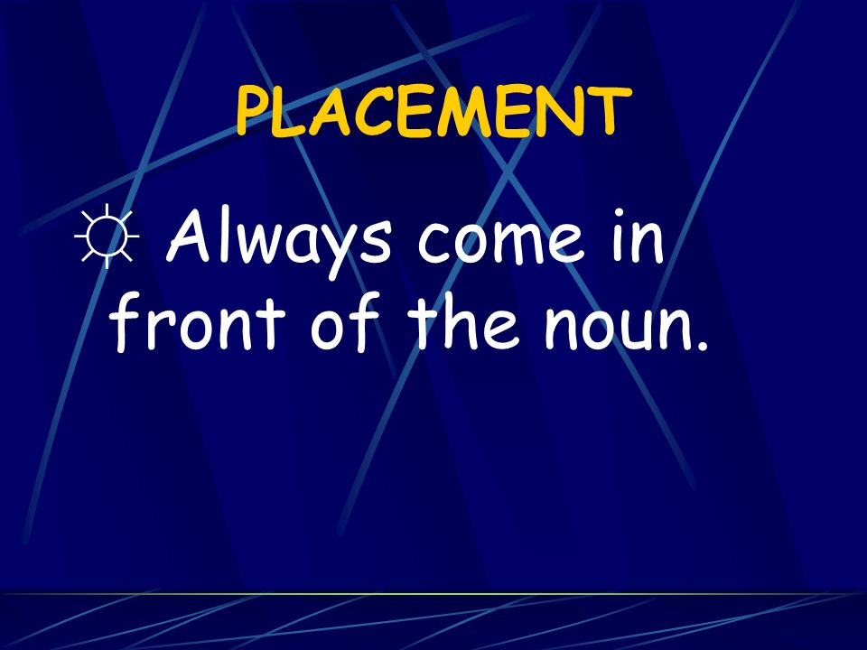 ☼ Always come in front of the noun.