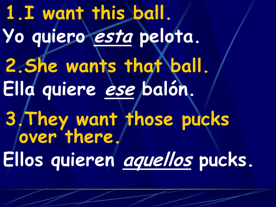 I want this ball.She wants that ball. They want those pucks over there. Yo quiero esta pelota. Ella quiere ese balón.