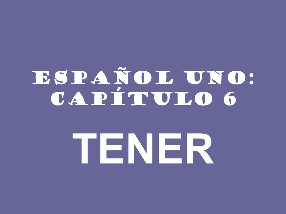ESPAÑOL UNO: CAPÍTULO 6 TENER
