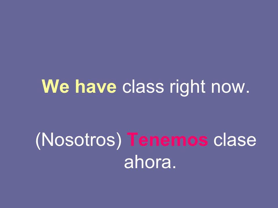 (Nosotros) Tenemos clase ahora.