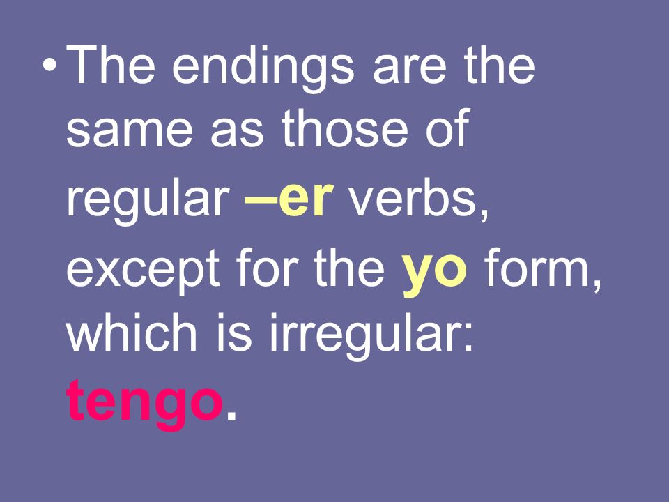 The endings are the same as those of regular –er verbs, except for the yo form, which is irregular: tengo.