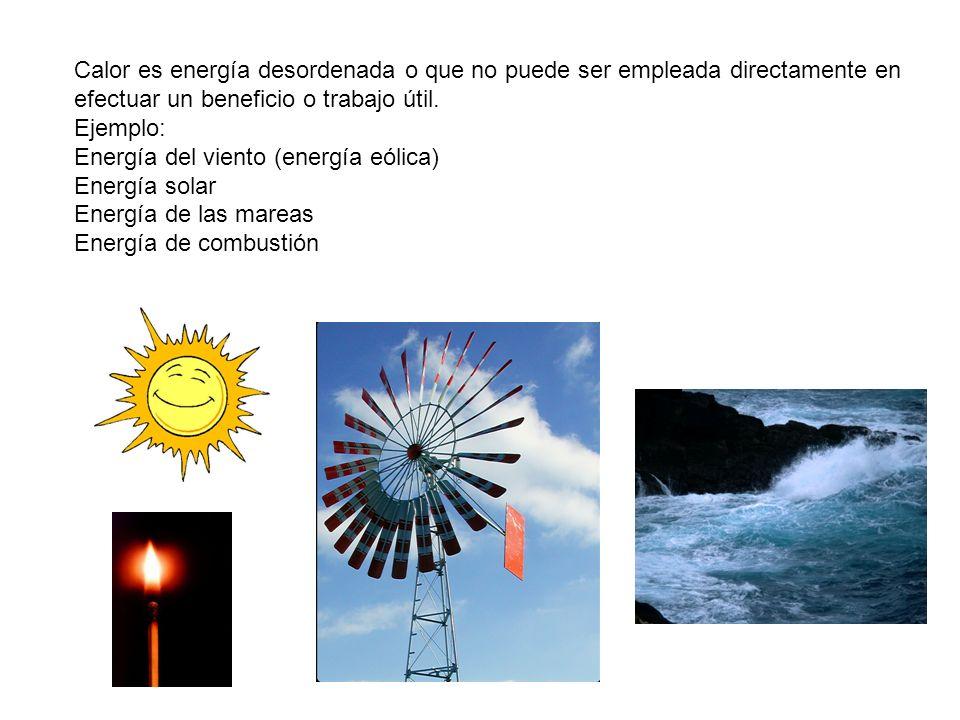Calor es energía desordenada o que no puede ser empleada directamente en efectuar un beneficio o trabajo útil.