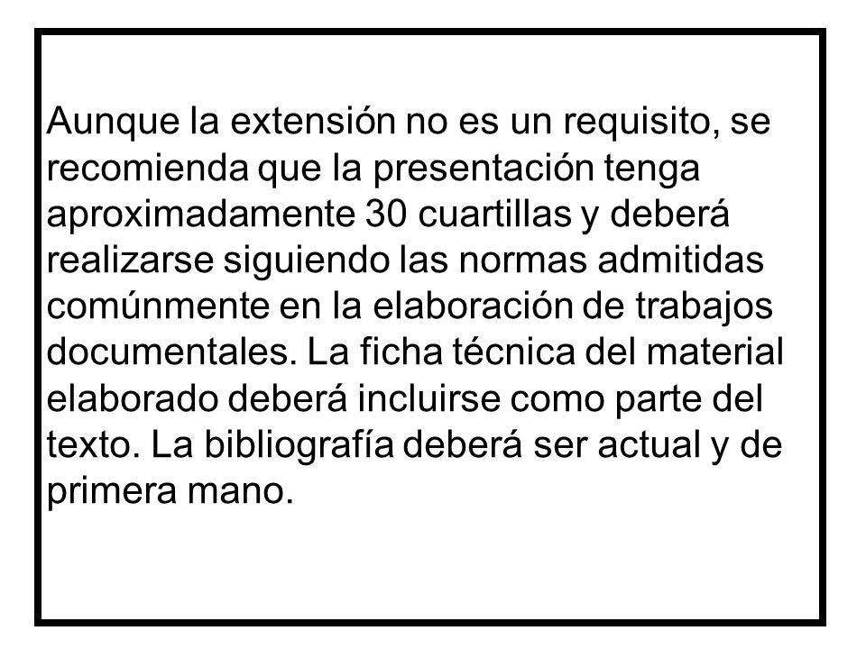 Aunque la extensión no es un requisito, se recomienda que la presentación tenga aproximadamente 30 cuartillas y deberá realizarse siguiendo las normas admitidas comúnmente en la elaboración de trabajos documentales.