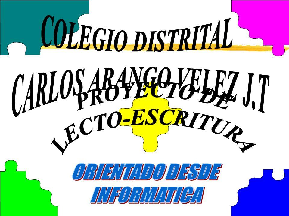 COLEGIO DISTRITAL CARLOS ARANGO VELEZ J.T PROYECTO DE LECTO-ESCRITURA ORIENTADO DESDE INFORMATICA