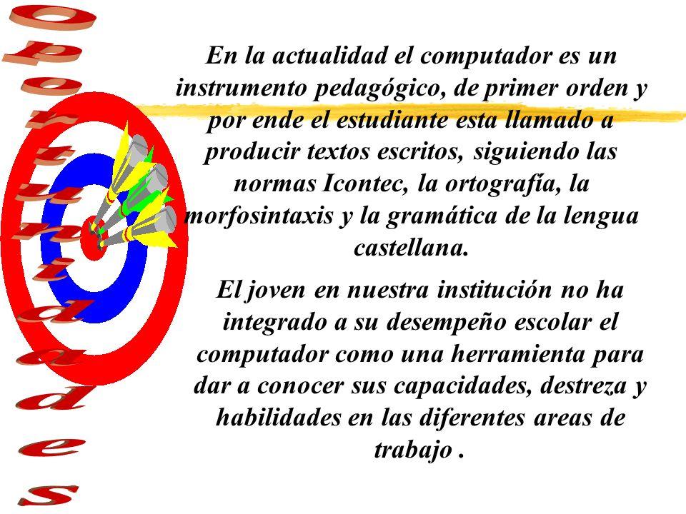 En la actualidad el computador es un instrumento pedagógico, de primer orden y por ende el estudiante esta llamado a producir textos escritos, siguiendo las normas Icontec, la ortografía, la morfosintaxis y la gramática de la lengua castellana.