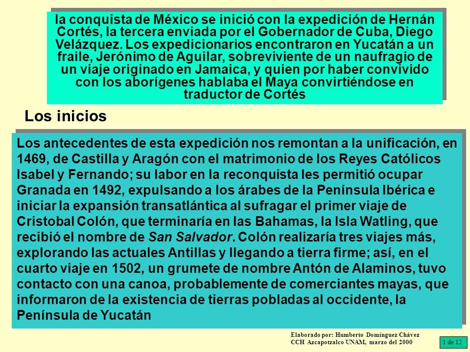 la conquista de México se inició con la expedición de Hernán Cortés, la tercera enviada por el Gobernador de Cuba, Diego Velázquez. Los expedicionarios encontraron en Yucatán a un fraile, Jerónimo de Aguilar, sobreviviente de un naufragio de un viaje originado en Jamaica, y quien por haber convivido con los aborígenes hablaba el Maya convirtiéndose en traductor de Cortés