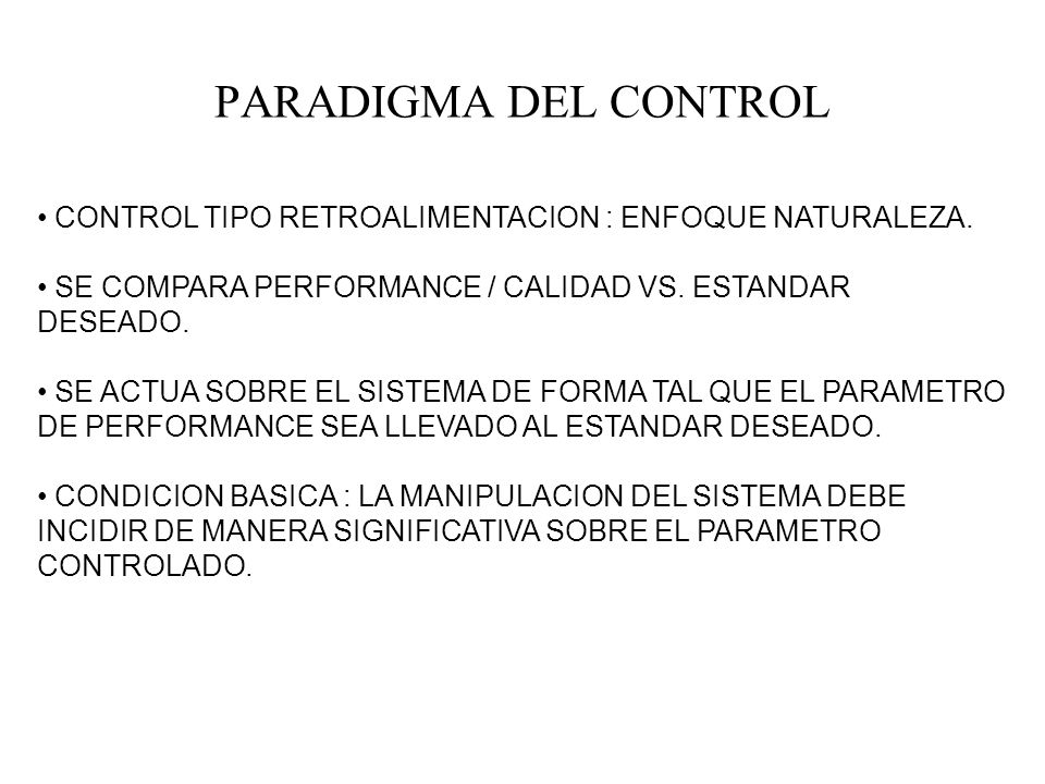 PARADIGMA DEL CONTROL CONTROL TIPO RETROALIMENTACION : ENFOQUE NATURALEZA. SE COMPARA PERFORMANCE / CALIDAD VS. ESTANDAR DESEADO.