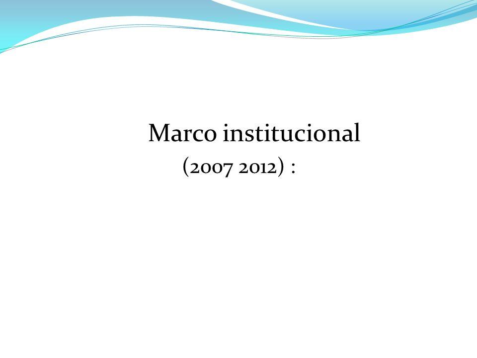 Marco institucional (2007 2012) :