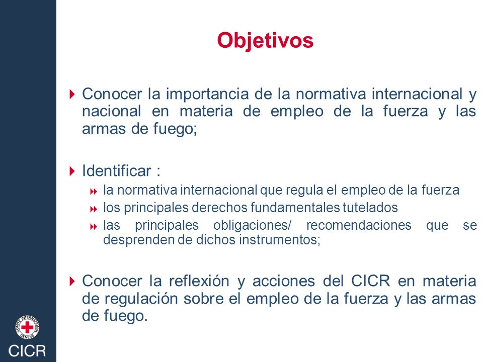 Objetivos Conocer la importancia de la normativa internacional y nacional en materia de empleo de la fuerza y las armas de fuego;