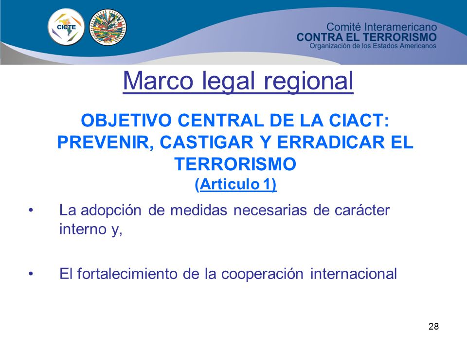 Marco legal regional OBJETIVO CENTRAL DE LA CIACT: PREVENIR, CASTIGAR Y ERRADICAR EL TERRORISMO (Articulo 1)