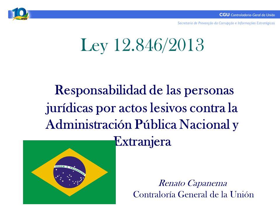 Ley 12.846/2013 Responsabilidad de las personas jurídicas por actos lesivos contra la Administración Pública Nacional y Extranjera Renato Capanema Contraloría General de la Unión