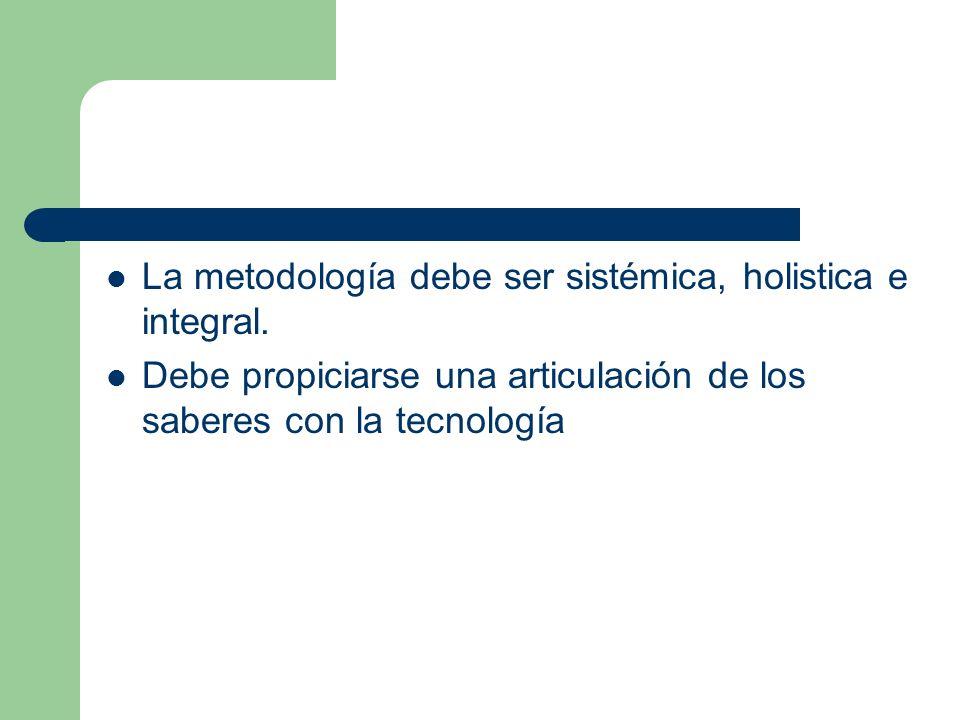La metodología debe ser sistémica, holistica e integral.