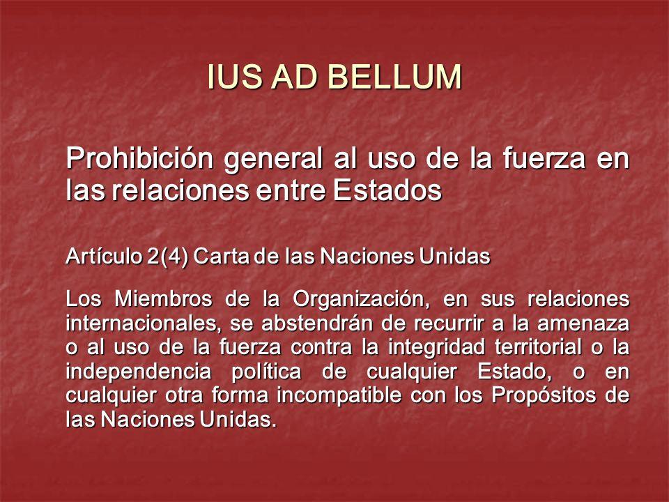 IUS AD BELLUM Prohibición general al uso de la fuerza en las relaciones entre Estados. Artículo 2(4) Carta de las Naciones Unidas.