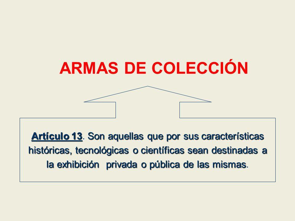 ARMAS DE COLECCIÓN Artículo 13. Son aquellas que por sus características. históricas, tecnológicas o científicas sean destinadas a.