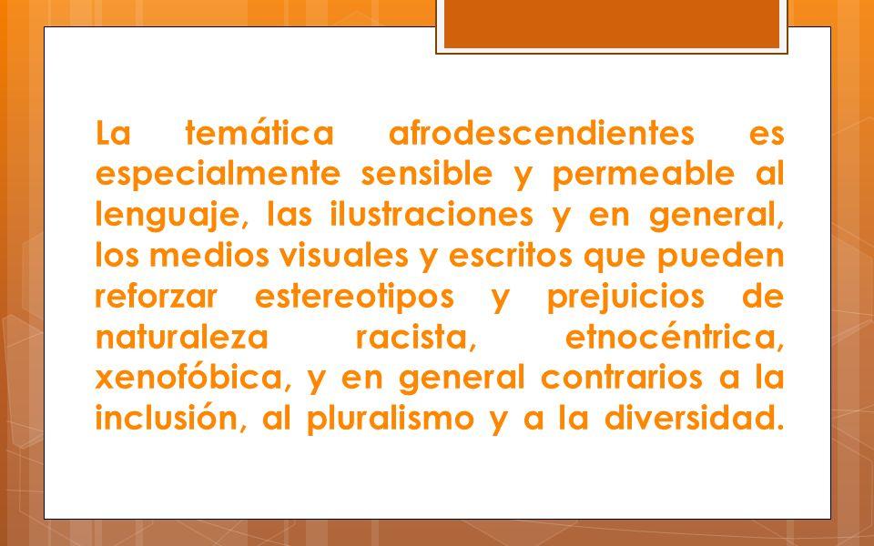 La temática afrodescendientes es especialmente sensible y permeable al lenguaje, las ilustraciones y en general, los medios visuales y escritos que pueden reforzar estereotipos y prejuicios de naturaleza racista, etnocéntrica, xenofóbica, y en general contrarios a la inclusión, al pluralismo y a la diversidad.