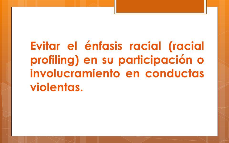 Evitar el énfasis racial (racial profiling) en su participación o involucramiento en conductas violentas.