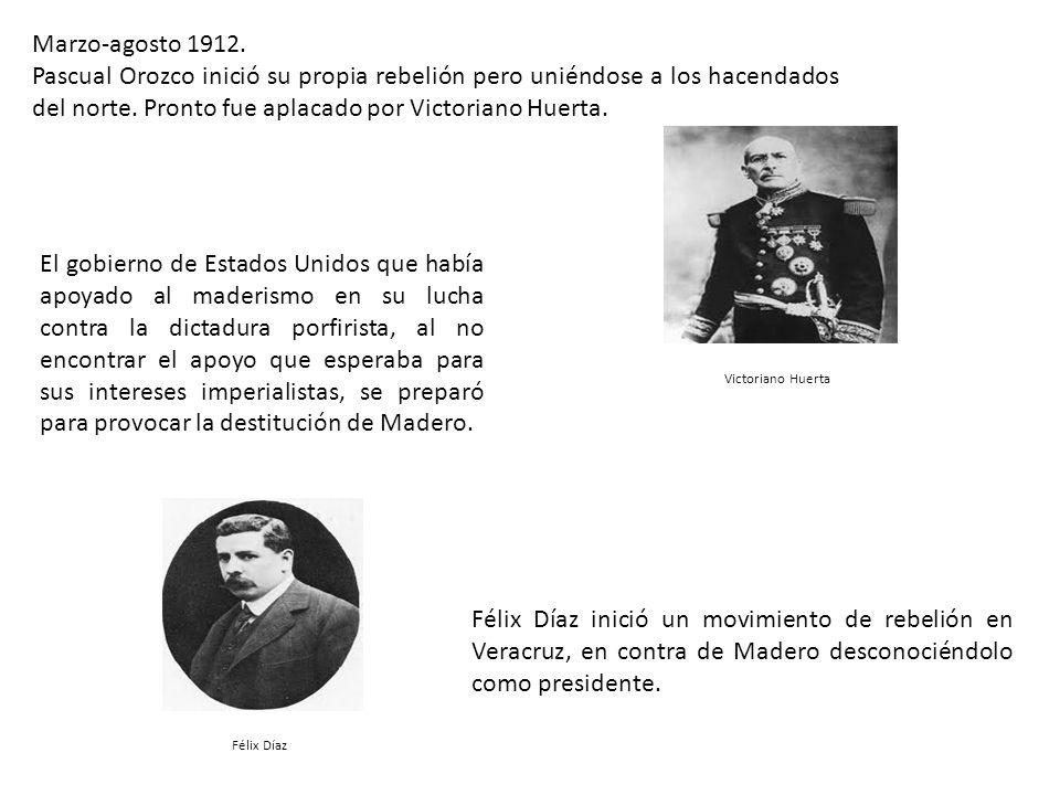 Marzo-agosto 1912. Pascual Orozco inició su propia rebelión pero uniéndose a los hacendados del norte. Pronto fue aplacado por Victoriano Huerta.