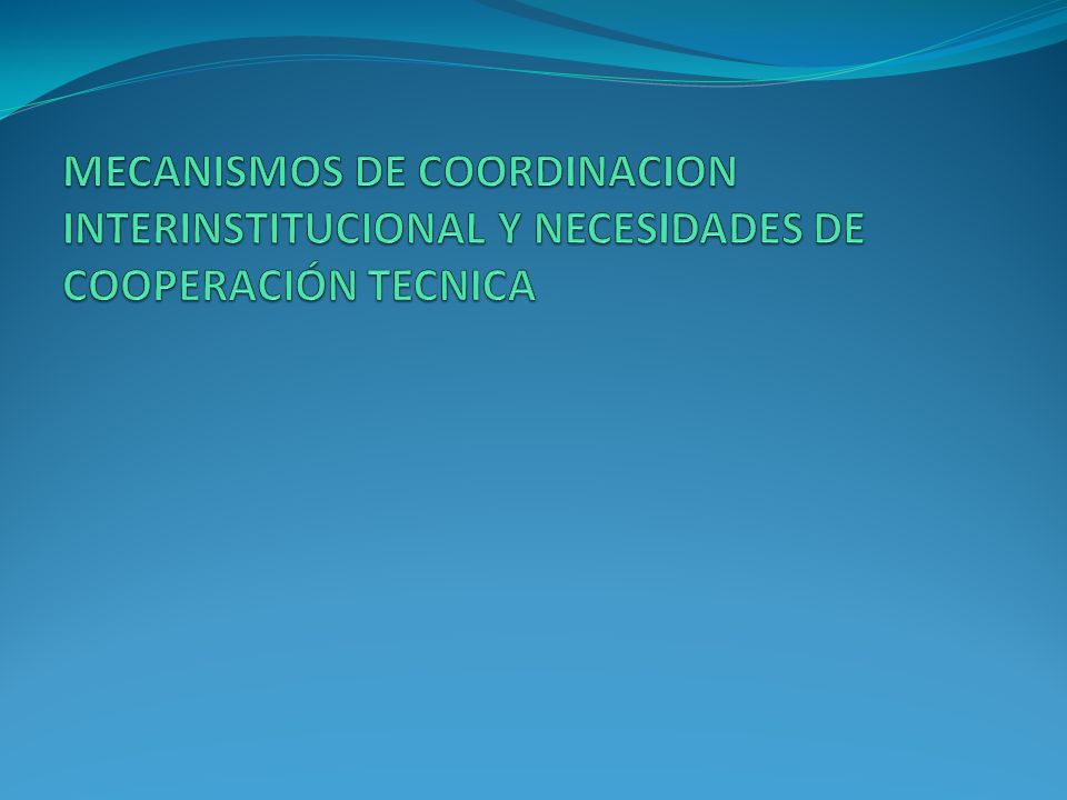 MECANISMOS DE COORDINACION INTERINSTITUCIONAL Y NECESIDADES DE COOPERACIÓN TECNICA