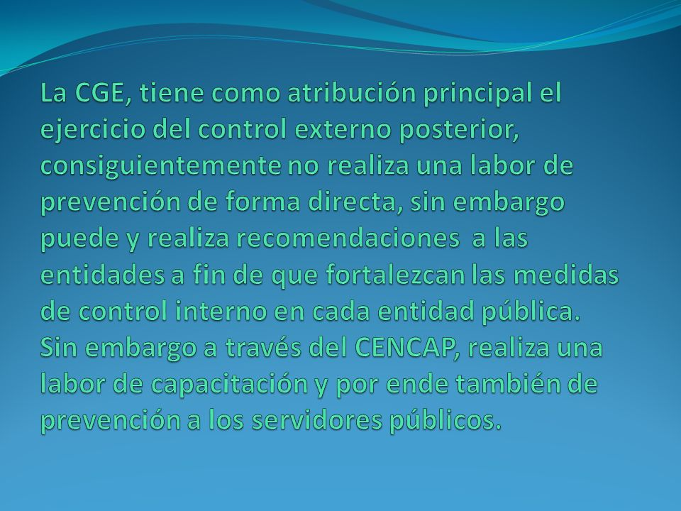 La CGE, tiene como atribución principal el ejercicio del control externo posterior, consiguientemente no realiza una labor de prevención de forma directa, sin embargo puede y realiza recomendaciones a las entidades a fin de que fortalezcan las medidas de control interno en cada entidad pública.