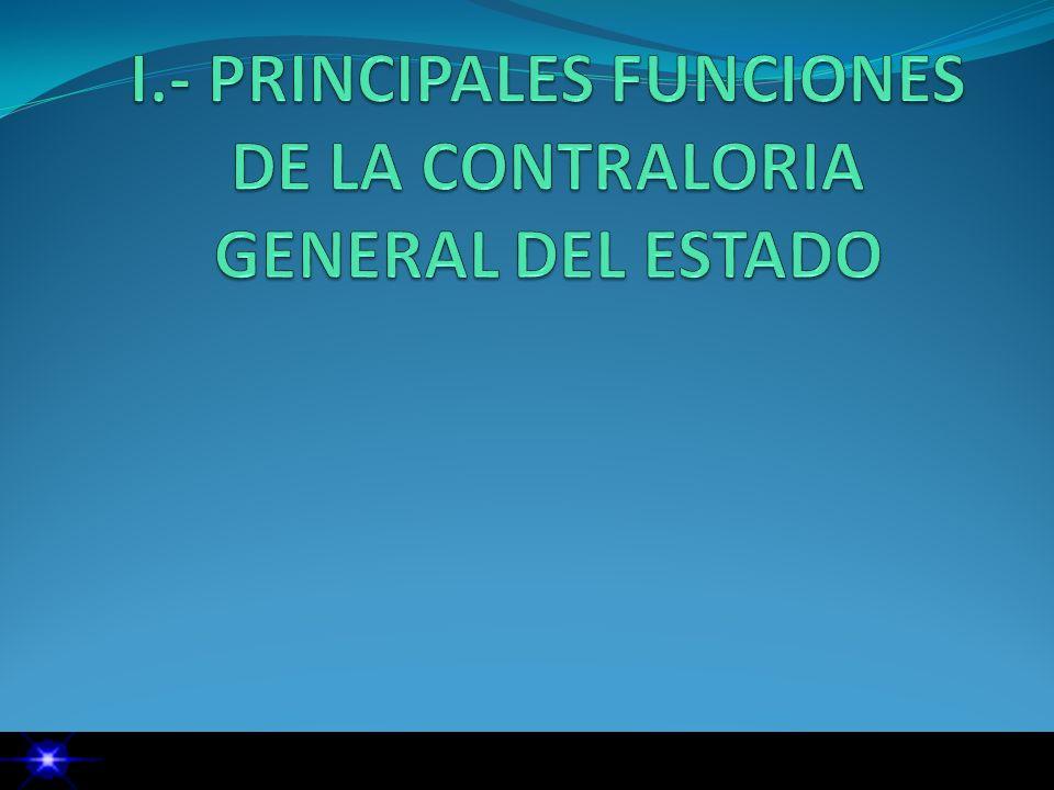 I.- PRINCIPALES FUNCIONES DE LA CONTRALORIA GENERAL DEL ESTADO