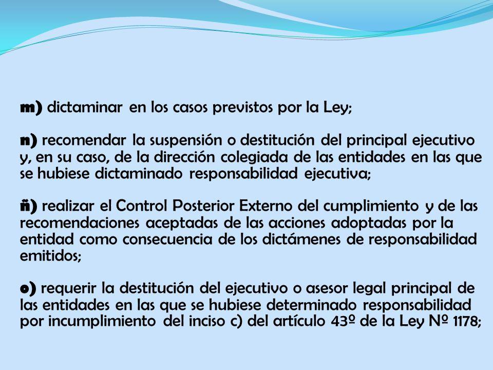 m) dictaminar en los casos previstos por la Ley; n) recomendar la suspensión o destitución del principal ejecutivo y, en su caso, de la dirección colegiada de las entidades en las que se hubiese dictaminado responsabilidad ejecutiva; ñ) realizar el Control Posterior Externo del cumplimiento y de las recomendaciones aceptadas de las acciones adoptadas por la entidad como consecuencia de los dictámenes de responsabilidad emitidos; o) requerir la destitución del ejecutivo o asesor legal principal de las entidades en las que se hubiese determinado responsabilidad por incumplimiento del inciso c) del artículo 43º de la Ley Nº 1178;