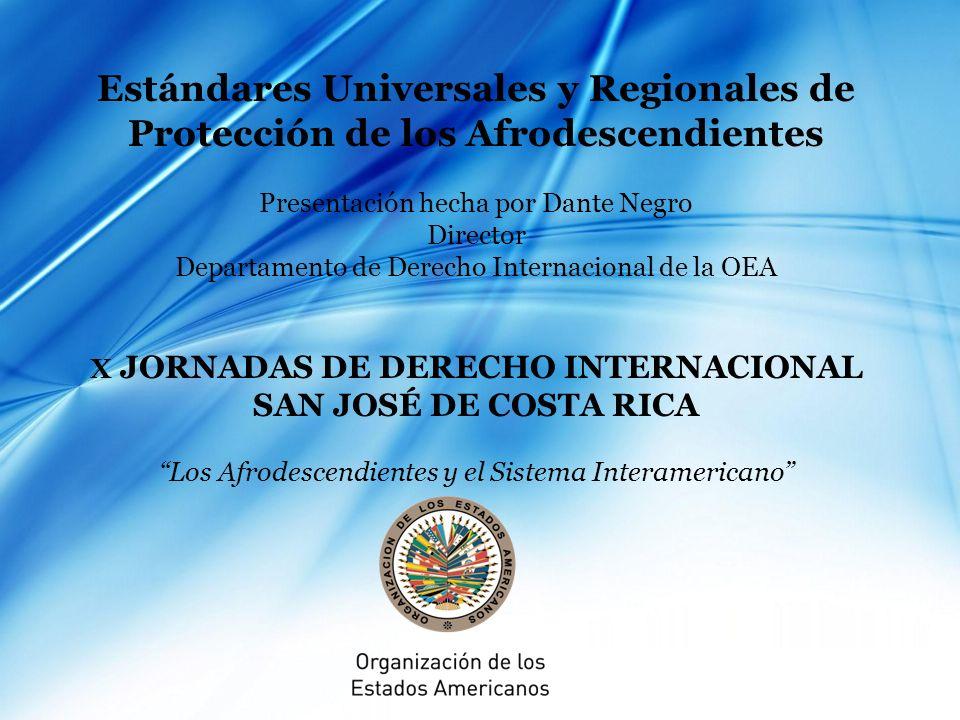 Estándares Universales y Regionales de Protección de los Afrodescendientes Presentación hecha por Dante Negro Director Departamento de Derecho Internacional de la OEA X JORNADAS DE DERECHO INTERNACIONAL SAN JOSÉ DE COSTA RICA Los Afrodescendientes y el Sistema Interamericano