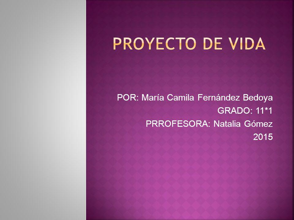 PROYECTO DE VIDA POR: María Camila Fernández Bedoya GRADO: 11*1
