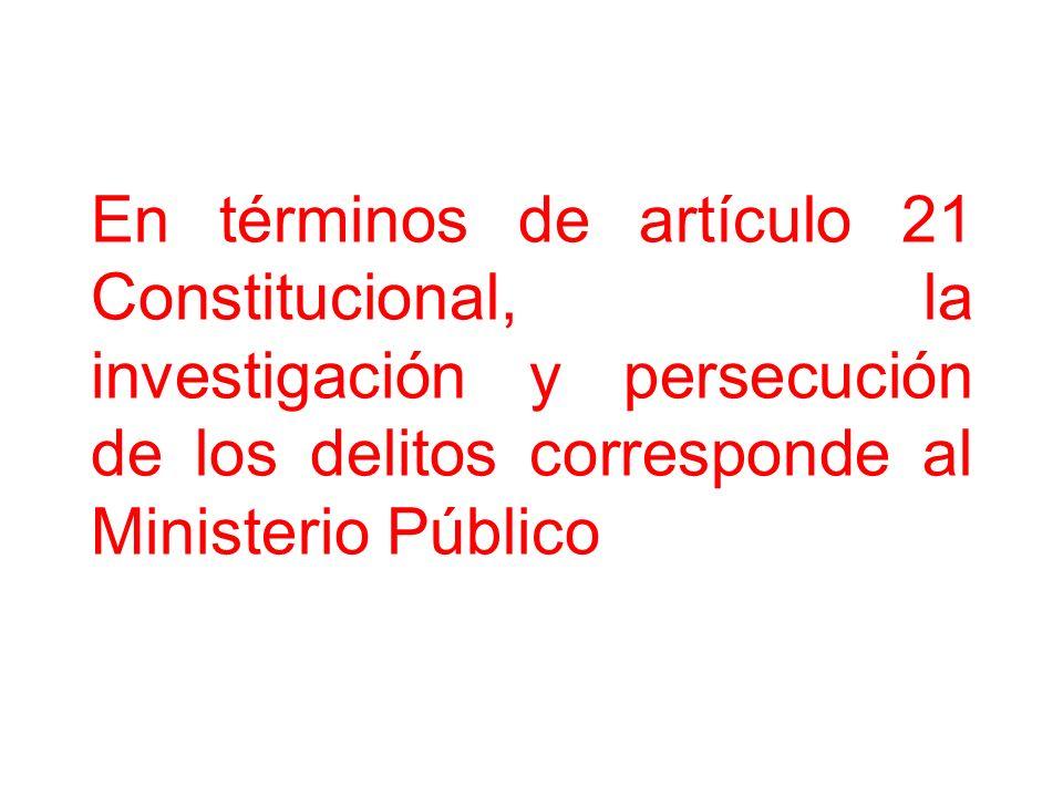 En términos de artículo 21 Constitucional, la investigación y persecución de los delitos corresponde al Ministerio Público