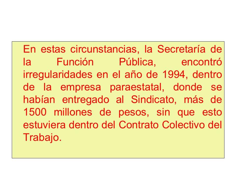 En estas circunstancias, la Secretaría de la Función Pública, encontró irregularidades en el año de 1994, dentro de la empresa paraestatal, donde se habían entregado al Sindicato, más de 1500 millones de pesos, sin que esto estuviera dentro del Contrato Colectivo del Trabajo.
