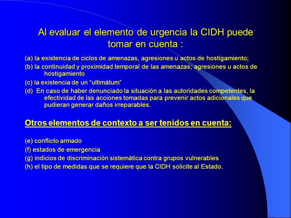 Al evaluar el elemento de urgencia la CIDH puede tomar en cuenta :